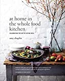 At Home in the Whole Food Kitchen: Celebrating the Art of Eating Well: Written by Amy Chaplin, 2014 Edition, Publisher: Roost Books [Hardcover]
