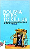 Bolivia tried to kill us: A year trekking and travelling in South America