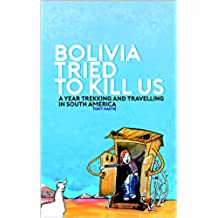 Bolivia tried to kill us: A year trekking and travelling in South America (English Edition)