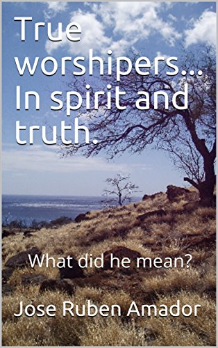 True worshipers...  In spirit and truth.: What did he mean? (English Edition)