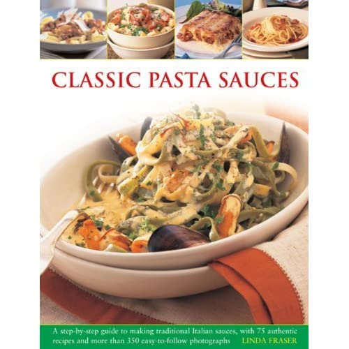 [Classic Pasta Sauces: A Step-By-Step Guide to Making Traditional Italian Sauces, with 75 Authentic Recipes and More than 350 Easy-to-Follow Photographs] [By: Fraser, Linda] [June, 2013]