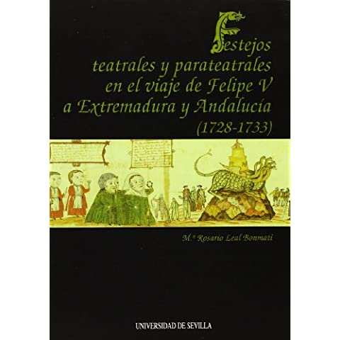 Festejos teatrales y parateatrales en el viaje de Felipe V a Extremadura y Andalucía (1728-1733). (Serie Literatura)