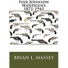 Iver Johnson Handguns 1871-1941: The Handguns of Johnson & Bye & Co 1871-1883, Iver Johnson & Co 1883-1891, Iver Johnson Arms & Cycle Works 1891-1941 (English Edition)