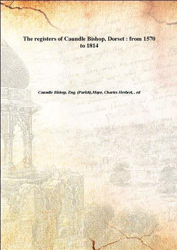 The registers of Caundle Bishop, Dorset : from 1570 to 1814 1895 [Hardcover]