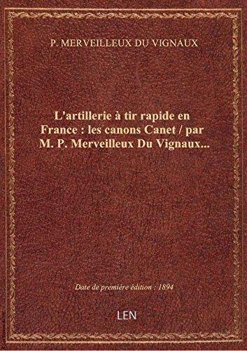 L'artillerie à tir rapide en France : les canons Canet / par M. P. Merveilleux Du Vignaux... par P. MERVEILLEUX DU VI