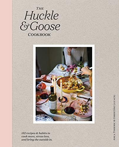 The Huckle & Goose Cookbook: 152 Recipes and Habits to Cook More, Stress Less, and Bring the Outside In (English Edition)