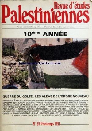 REVUE D'ETUDES PALESTINIENNES [No 39] du 01/04/1991 - GUERRE DU GOLF - LES ALEAS DE L'ORDRE NOUVEAU - HOMAGE A ABOU IYAD - AZMY BISHARA - BURHAN GHALIOUN - KADHIM JIHAD - FAROUK MARDAM-BEY - JOSEPH SAMAHA - FAWAZ TRABOULSI - LES APRES LA GUERRE - MAURICE COUVE DE MURVILLE - POLITIQUE ARABE EN FRANCE - STANLEY HOFFMANN - LES U.S.A. DANS LA CRISE - A. GUNDER-FRANK - UNE GUERRE TRES PEU SAINTE - S. BITTON - KAISSA TITOUS - LE RETOUR DES MISSIONNAIRES ARMES - EDWARD GAILLOT - GISELE par Collectif