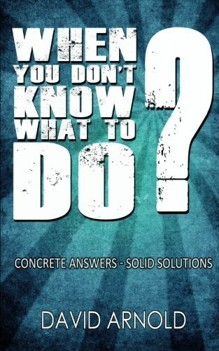 When You Don't Know What To Do: Concrete Answers- Solid Solutions by David Arnold (2011-11-23)