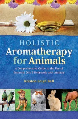 holistic-aromatherapy-for-animals-a-comprehensive-guide-to-the-use-of-essential-oils-amp-hydrosols-with-animals-by-bell-kristen-leigh-2002-paperback
