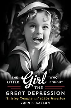 The Little Girl Who Fought the Great Depression: Shirley Temple and 1930s America by [Kasson, John F.]
