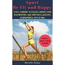 YOGA, NORDIC-WALKING, BOOTCAMP, BADMINTON, AQUAFITNESS, JOGGEN, SCHWIMMEN, SUP, E-BIKE, FAHRRADFAHREN - Sport - Be Fit und Happy !  Welcher Sport macht mich glücklich ? (German Edition)