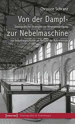 Von der Dampf- zur Nebelmaschine: Szenografische Strategien zur Vergegenwärtigung von Industriegeschichte am Beispiel der Ruhrtriennale (Szenografie & Szenologie) by Christine Schranz (2014-02-07)