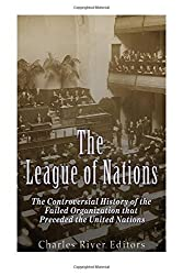 The League of Nations: The Controversial History of the Failed Organization that Preceded the United Nations by Charles River Editors (2016-07-18)