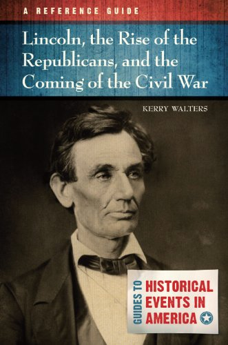 Lincoln, the Rise of the Republicans, and the Coming of the Civil War: A Reference Guide: A Reference Guide (Guides to Historic Events in America)