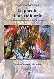Le parole il loro silenzio (… e lo sfrigolio che fa prima il pensiero): Poesie nel tempo e nello spazio