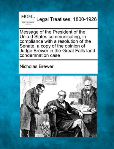 Message of the President of the United States communicating, in compliance with a resolution of the Senate, a copy of the opinion of Judge Brewer in the Great Falls land condemnation case por Nicholas Brewer