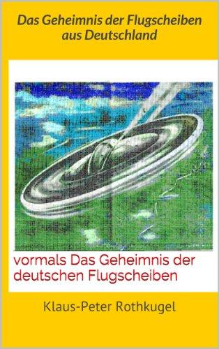 Das Geheimnis der Flugscheiben aus Deutschland: vormals                             Das Geheimnis der deutschen Flugscheiben