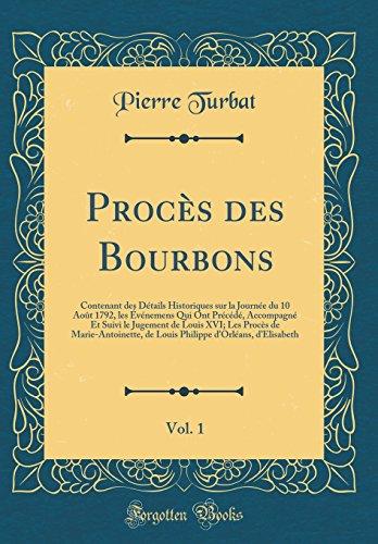 Proc's Des Bourbons, Vol. 1: Contenant Des D'Tails Historiques Sur La Journ'e Du 10 Aot 1792, Les V'Nemens Qui Ont PR'C'd', Accompagn' Et Suivi Le ... de Louis Philippe D'Orl'ans, D'Elis