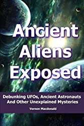 Ancient Aliens Exposed: Debunking UFOs, Ancient Astronauts And Other Unexplained Mysteries by Vernon Macdonald (2014-05-26)