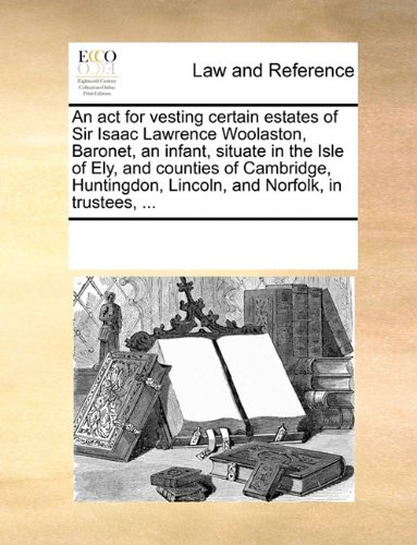 An act for vesting certain estates of Sir Isaac Lawrence Woolaston, Baronet, an infant, situate in the Isle of Ely, and counties of Cambridge, Huntingdon, Lincoln, and Norfolk, in trustees, ...