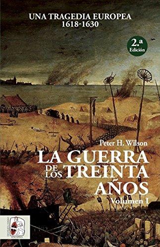 La Guerra de los Treinta Años. Una tragedia europea I. 1618 - 1630 (Historia Moderna) por Peter H. Wilson