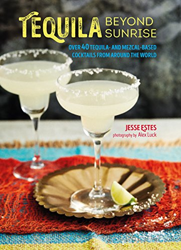 Tequila Beyond Sunrise: Over 40 tequila and mezcal-based cocktails from around the world