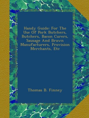 Handy Guide: For The Use Of Pork Butchers, Butchers, Bacon Curers, Sausage And Brawn Manufacturers, Provision Merchants, Etc