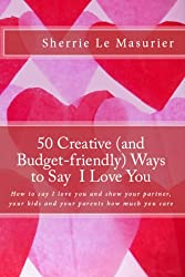 50 Creative Ways to Say I Love You: How to say I love you and show your partner, your kids and your parents how much you care (A 50 Ways Book Book 1) (English Edition)