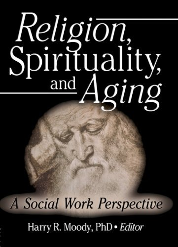 Religion, Spirituality, and Aging: A Social Work Perspective (Journal of Gerontological Social Work) by Harry R Moody (2005-10-16)