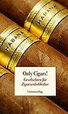 Only Cigars!: Geschichten für Zigarrenliebhaber