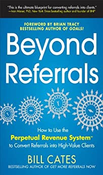 Beyond Referrals: How to Use the Perpetual Revenue System to Convert Referrals into High-Value Clients de [Cates, Bill]