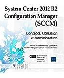 System Center 2012 R2 Configuration Manager (SCCM) - Concepts, Utilisation et Administration