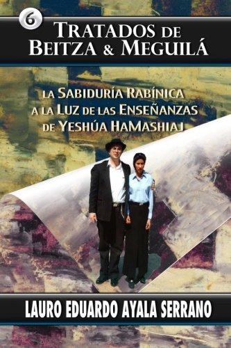 Tratados de Beitza & Meguila: La Sabiduria Rabinica a la Luz de las Ensenanzas de Yeshua HaMashiaj: Volume 6 (El Talmud) por Lauro Eduardo Ayala Serrano