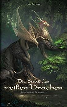 Die Saat des weißen Drachen: Fantasy-Epos (Gesamtausgabe: Die Savanten) von [Eckardt, Uwe]