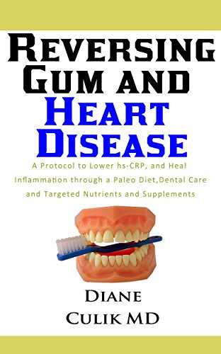 Reversing Gum And Heart Disease: A Protocol to Lower hs-CRP, and Heal Inflammation Through a Paleo Diet, Dental Care, and Targeted Nutrients and Supplements to Better Health Book 9 (English Edition)