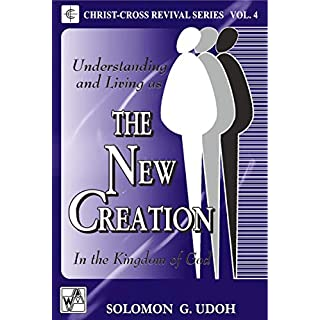 THE NEW CREATION: Understanding and Living as The New Creation in the Kingdom of God (Christ-Cross Revival Series)