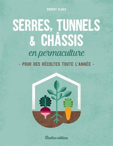 Serres, tunnels & châssis en permaculture : Pour des récoltes toute l'année
