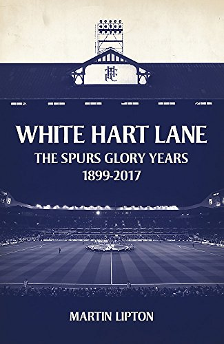White Hart Lane: The Spurs Glory Years 1899-2017