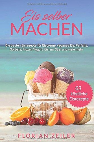 Eis selber machen: Die besten Eisrezepte für Eiscreme, veganes Eis, Parfaits, Sorbets, Frozen Yogurt, Eis am Stiel und viele mehr Eis-parfait