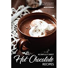 40 Sinfully Sweet Hot Chocolate Recipes: A Cookbook that's a Tiny Bit Decadent and a Whole Lot Delicious (English Edition)