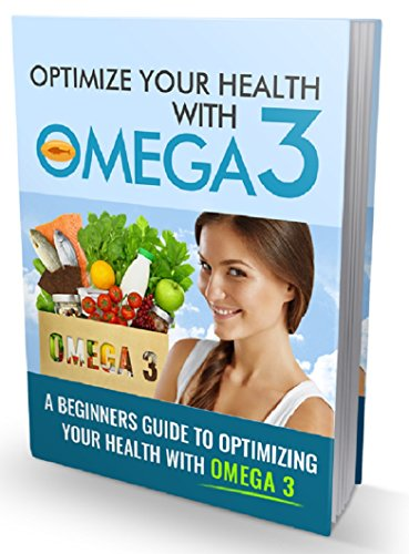Optimize Your Health With Omega 3: Discover The Truth About Omega 3 Fatty Acids & How They Can Optimize Your Life (English Edition)