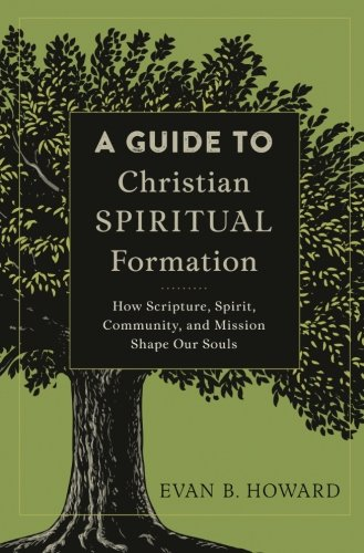 Guide to Christian Spiritual Formation: How Scripture, Spirit, Community, and Mission Shape Our Souls
