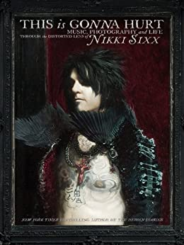 This Is Gonna Hurt: Music, Photography and Life Through the Distorted Lens of Nikki Sixx by [Sixx, Nikki]