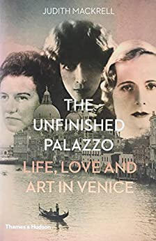 The Unfinished Palazzo: Life, love and art in Venice: The stories of Luisa Casati, Doris Castlerosse and Peggy Guggenheim by [Mackrell, Judith]