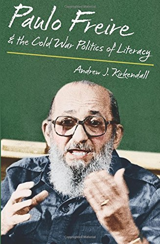 Paulo Freire and the Cold War Politics of Literacy by Andrew J. Kirkendall (2014-12-01)