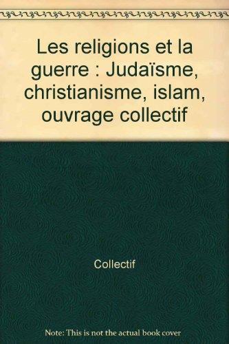 Les religions et la guerre : Judaïsme, christianisme, islam, ouvrage collectif