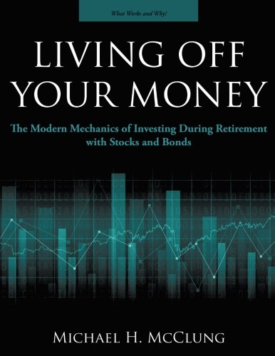 Download Pdf Living Off Your Money The Modern Mechanics Of Investing During Retirement With Stocks And Bonds Best Online By Michael H Mcclung 07ityje7y95eh253