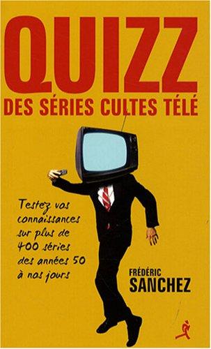 Quizz des séries cultes télé : Testez vos connaissances sur plus de 400 séries des années 50 à nos jours par Frédéric Sanchez