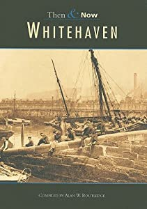 Whitehaven Then & Now: Vol 1 (Archive Photographs: Then & Now), by Alan Routledge