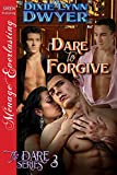 Front cover for the book Dare to Forgive [The Dare Series 3] (Siren Publishing Menage Everlasting) by Dixie Lynn Dwyer